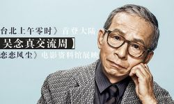 """吴念真忆台湾电影往昔:""""以创作者为主的电影时代已经过去了"""""""