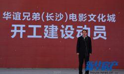 华谊兄弟长沙电影文化城项目建设启动 总投资120亿元