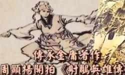 电影版《射雕英雄传》明年启动,导演:剧本只删不改!