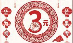 华为视频春节精彩不断档 芒果专区会员首月尝鲜仅需3元