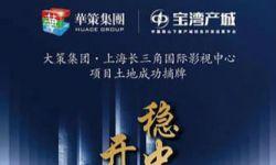 华策影视母公司10亿打造长三角国际影视中心项目上海启动