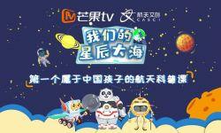 芒果TV与中国航天文创跨界合作,为中国孩子打造航天科普课