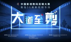 中国影视数码剪辑大赛•⻘岛5G⾼新视频专场 正式开启