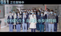 《中国医生》发布特辑致敬逆行者 真实医务坐镇保证专业度